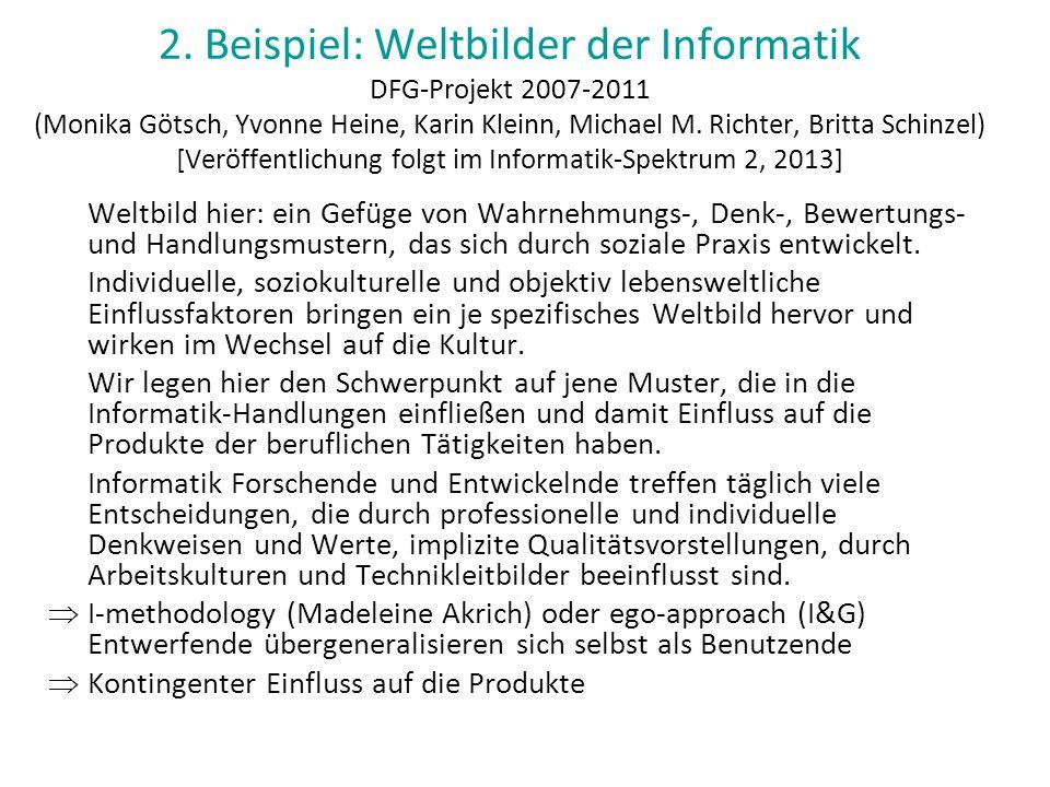 2. Beispiel: Weltbilder der Informatik DFG-Projekt 2007-2011 (Monika Götsch, Yvonne Heine, Karin Kleinn, Michael M. Richter, Britta Schinzel) [Veröffentlichung folgt im Informatik-Spektrum 2, 2013]